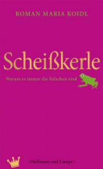 Scheißkerle: Warum es immer die Falschen sind (German Edition) - Roman Maria Koidl