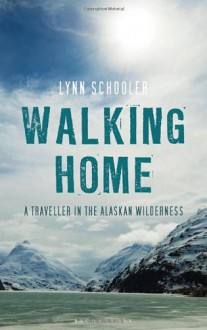 Walking home : a journey in the Alaskan wilderness - Lynn Schooler