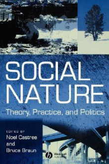 Social Nature: Theory, Practice and Politics - Noel Castree, Bruce Braun