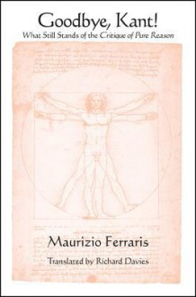 Goodbye, Kant!: What Still Stands of the Critique of Pure Reason - Maurizio Ferraris