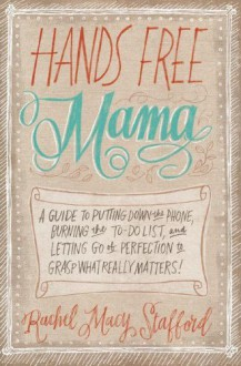 Hands Free Mama: A Guide to Putting Down the Phone, Burning the To-Do List, and Letting Go of Perfection to Grasp What Really Matters! - Rachel Macy Stafford
