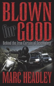 Blown for Good: Behind the Iron Curtain of Scientology - Marc Headley, Marty Rathbun