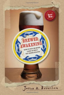 Brewed Awakening: Behind the Beers and Brewers Leading the World's Craft Brewing Revolution - Joshua M. Bernstein