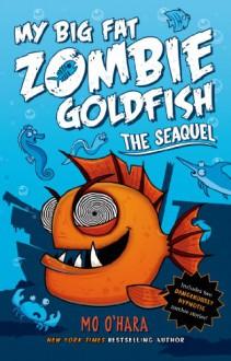 My Big Fat Zombie Goldfish: The SeaQuel (My Big Fat Zombie Goldfish #2) - Mo O'Hara