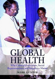 Global Health: Why Cultural Perceptions, Social Representations, and Biopolitics Matter - Mark Nichter