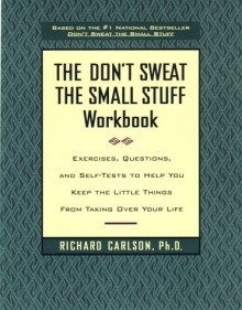The Don't Sweat the Small Stuff Workbook: Exercises, Questions, and Self-Tests to Help You Keep the Little Things from Taking Over Your Life - Richard Carlson