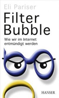 Filter Bubble: Wie wir im Internet entmündigt werden (German Edition) - Eli Pariser, Ursula Held