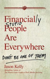 Financially Stupid People Are Everywhere: Don't Be One of Them - J. Kelly