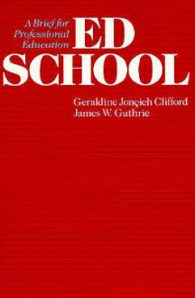 Ed School: A Brief For Professional Education - Geraldine Joncich Clifford, James W. Guthrie