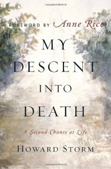 My Descent Into Death: A Second Chance at Life - Howard Storm