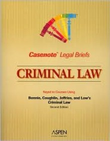 Casenote Legal Briefs: Criminal Law, Keyed to Bonnie, Coughlin, Jeffries and Low's Criminal Law, 2nd Ed. - Casenote Legal Briefs