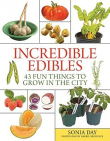 Incredible Edibles: 43 Fun Things to Grow in the City - Sonia Day
