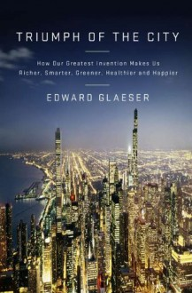Triumph of the City: How Our Greatest Invention Makes Us Richer, Smarter, Greener, Healthier, and Happier - Edward L. Glaeser
