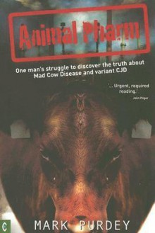 Animal Pharm: One Man's Struggle to Discover the Truth about Mad Cow Disease and Variant CJD - Mark Purdey