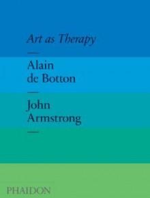 Art as Therapy - Alain de Botton, John Armstrong