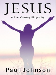 Jesus: A Biography from a Believer - Paul Johnson