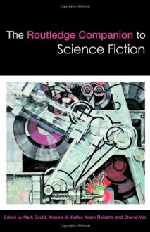The Routledge Companion to Science Fiction - Mark Bould, Andrew M. Butler, Adam Roberts, Sherryl Vint, Helen Merrick