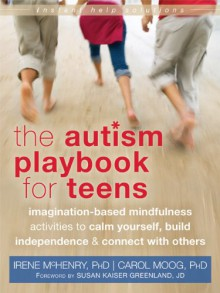 The Autism Playbook for Teens: Imagination-Based Mindfulness Activities to Calm Yourself, Build Independence, and Connect with Others - Irene McHenry,Carol Moog,Susan Kaiser Greenland