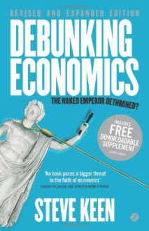 Debunking Economics - Revised and Expanded Edition: The Naked Emperor Dethroned? - Steve Keen