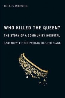 Who Killed the Queen?: The Story of a Community Hospital and How to Fix Public Health Care - Holly Dressel