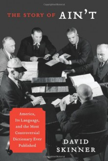 The Story of Ain't: America, Its Language, and the Most Controversial Dictionary Ever Published - David Skinner