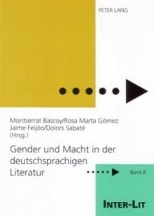 Gender Und Macht in Der Deutschsprachigen Literatur - Montserrat Bascoy, Jaime Feijoo, Rosa Marta Gomez
