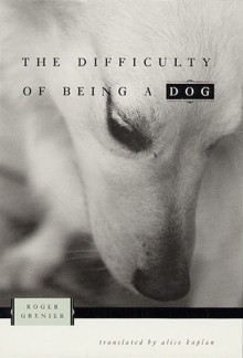 The Difficulty of Being a Dog - Roger Grenier, Alice Kaplan