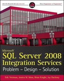 Microsoft SQL Server 2008 Integration Services: Problem, Design, Solution - Erik Veerman, Jessica M. Moss, Brian Knight