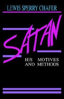 Satan: His Motives & Methods - Lewis Sperry Chafer