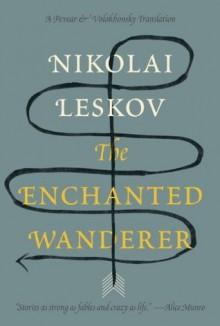The Enchanted Wanderer: and Other Stories - Nikolai Leskov, Richard Pevear, Larissa Volokhonsky