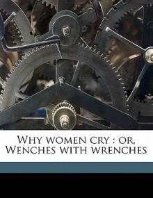 Why Women Cry: Or, Wenches with Wrenches - Elizabeth Hawes