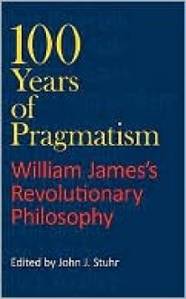 100 Years of Pragmatism: Willaim James's Revolutionary Philosophy - John J. Stuhr