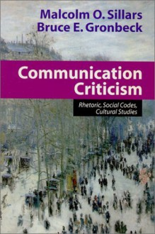Communication Criticism: Rhetoric, Social Codes, Cultural Studies - Malcolm O. Sillars, Bruce E. Gronbeck