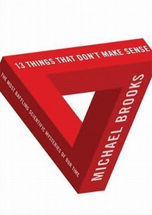 13 Things That Don't Make Sense: The Most Baffling Scientific Mysteries of Our Time - James Adams, Michael Brooks