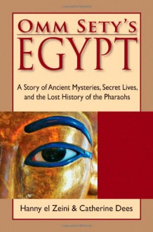 Omm Sety's Egypt: A Story of Ancient Mysteries, Secret Lives, and the Lost History of the Pharaohs - Hanny El Zeini, Catherine Dees