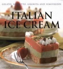 Italian Ice Cream: Gelato, Sorbetto, Granita and Semifreddi - Carla Bardi, Leonardo Pasquinelli