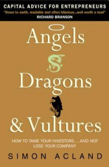 Angels, Dragons & Vultures: How to Tame Your Investors...and Not Lose Your Company - Simon Acland