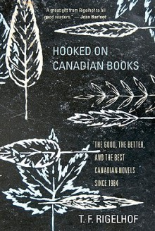 Hooked on Canadian Books: The Good, the Better, and the Best Canadian Novels Since 1984 - T.F. Rigelhof