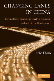 Changing Lanes in China: Foreign Direct Investment, Local Governments, and Auto Sector Development - Eric Thun