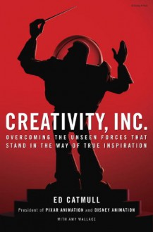 Creativity, Inc.: Overcoming the Unseen Forces That Stand in the Way of True Inspiration - Ed Catmull