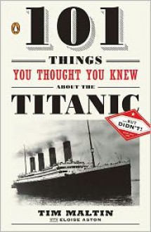 101 Things You Thought You Knew About the Titanic . . . but Didn't! - Tim Maltin, Eloise Aston, Eloise Aston