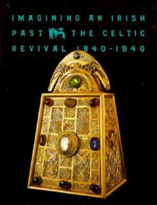 Imagining an Irish Past: The Celtic Revival 1840-1940 - David and Alfred Smart Museum of Art, T.J. Edelstein, Michael Camille, Teri J. Edelstein