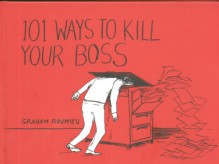 101 Ways To Kill Your Boss - Graham Roumieu