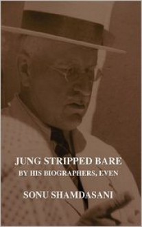 Jung Stripped Bare: By His Biographers, Even - Sonu Shamdasani