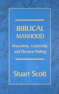 Biblical Manhood: Masculinity, Leadership and Decision Making - Stuart Scott