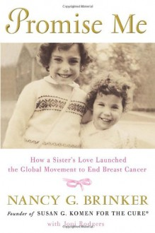 Promise Me: How a Sister's Love Launched the Global Movement to End Breast Cancer - Nancy G. Brinker