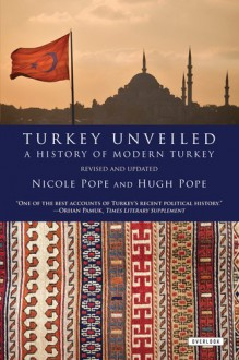 Turkey Unveiled: A History of Modern Turkey - Hugh Pope, Hugh Pope