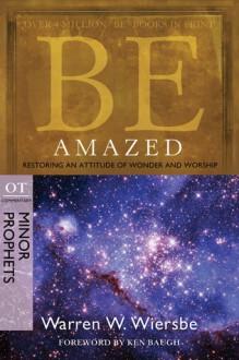 Be Amazed (Minor Prophets): Restoring an Attitude of Wonder and Worship - Warren W. Wiersbe