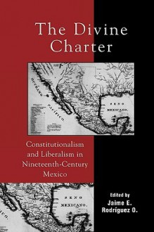 The Divine Charter: Constitutionalism and Liberalism in Nineteenth-Century Mexico - Jaime E. Rodriguez