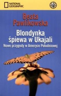 Blondynka śpiewa w Ukajali. Nowe przygody w Ameryce Południowej - Beata Pawlikowska